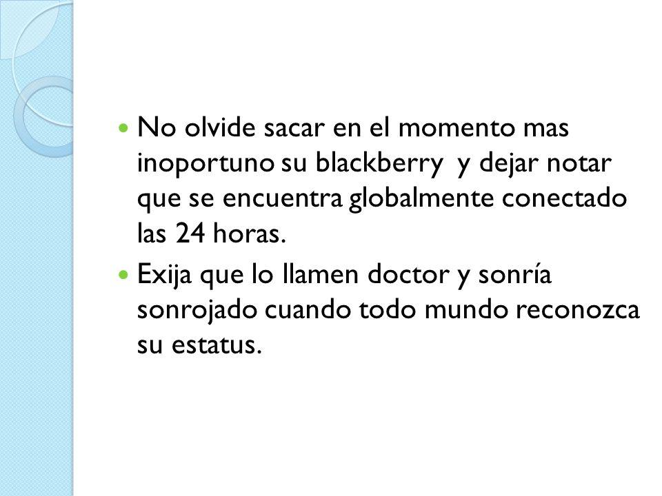 No olvide sacar en el momento mas inoportuno su blackberry y dejar notar que se encuentra globalmente conectado las 24 horas. Exija que lo llamen doct