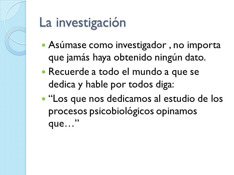 La investigación Asúmase como investigador, no importa que jamás haya obtenido ningún dato. Recuerde a todo el mundo a que se dedica y hable por todos
