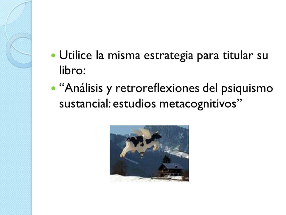 Utilice la misma estrategia para titular su libro: Análisis y retroreflexiones del psiquismo sustancial: estudios metacognitivos