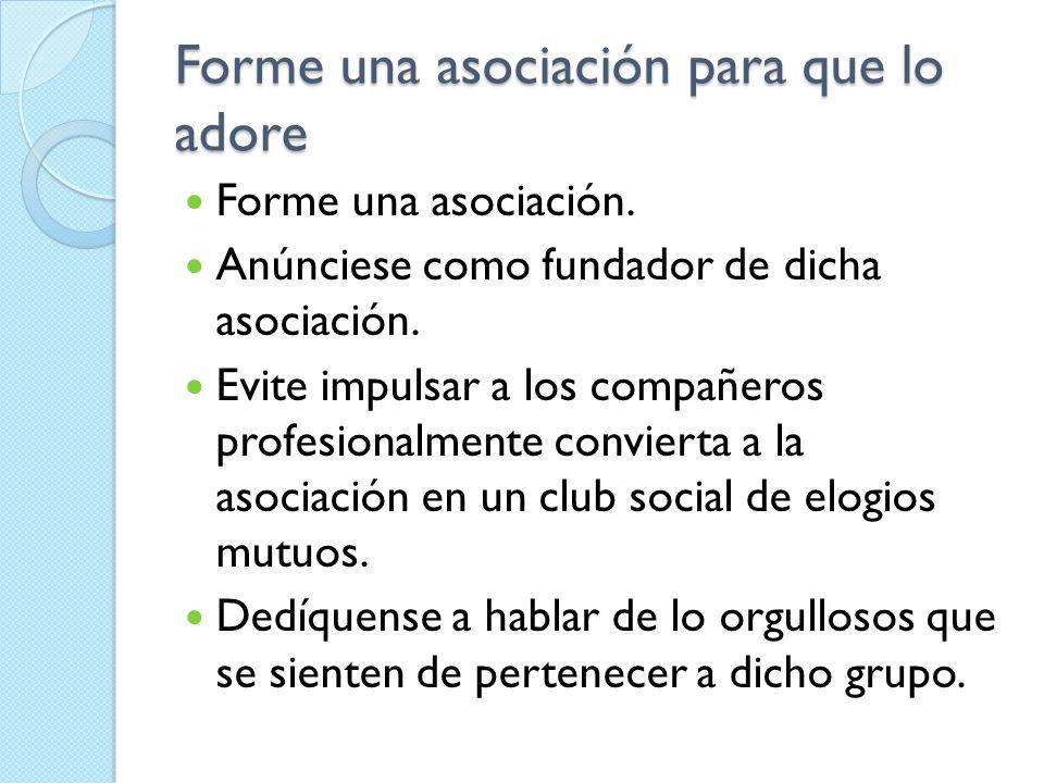 Forme una asociación para que lo adore Forme una asociación. Anúnciese como fundador de dicha asociación. Evite impulsar a los compañeros profesionalm