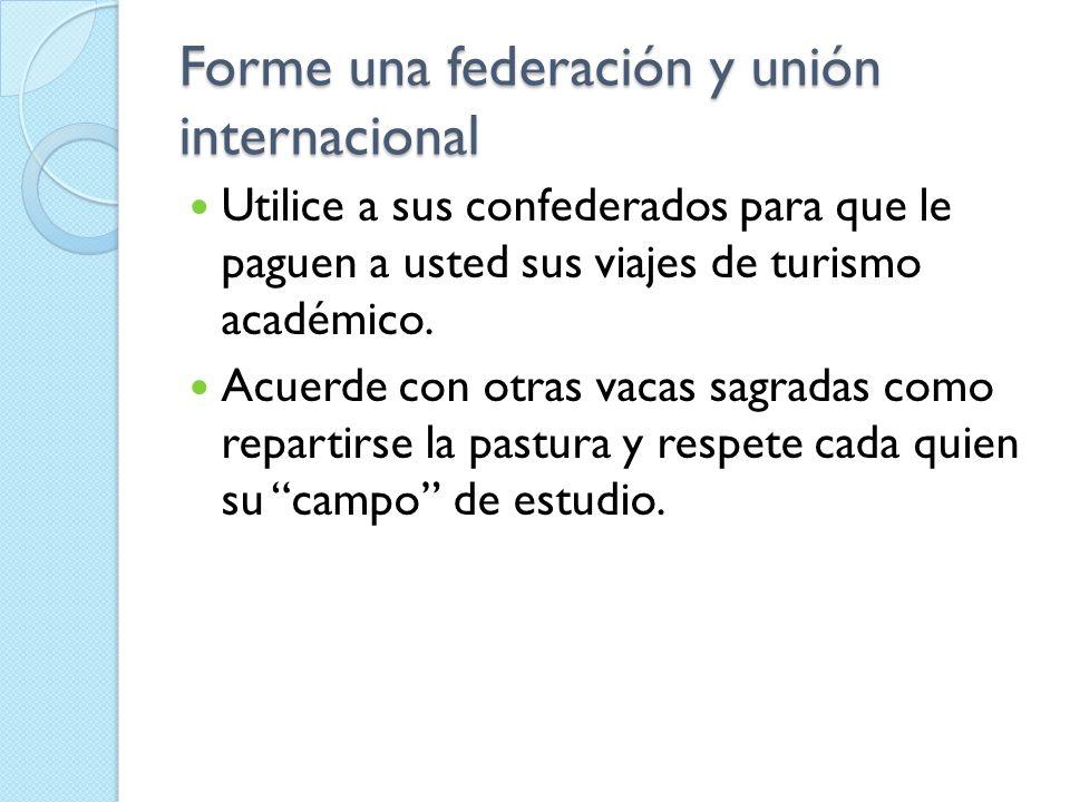 Forme una federación y unión internacional Utilice a sus confederados para que le paguen a usted sus viajes de turismo académico. Acuerde con otras va