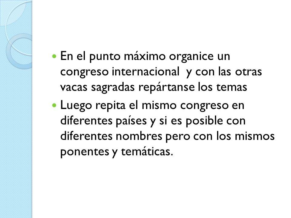 En el punto máximo organice un congreso internacional y con las otras vacas sagradas repártanse los temas Luego repita el mismo congreso en diferentes