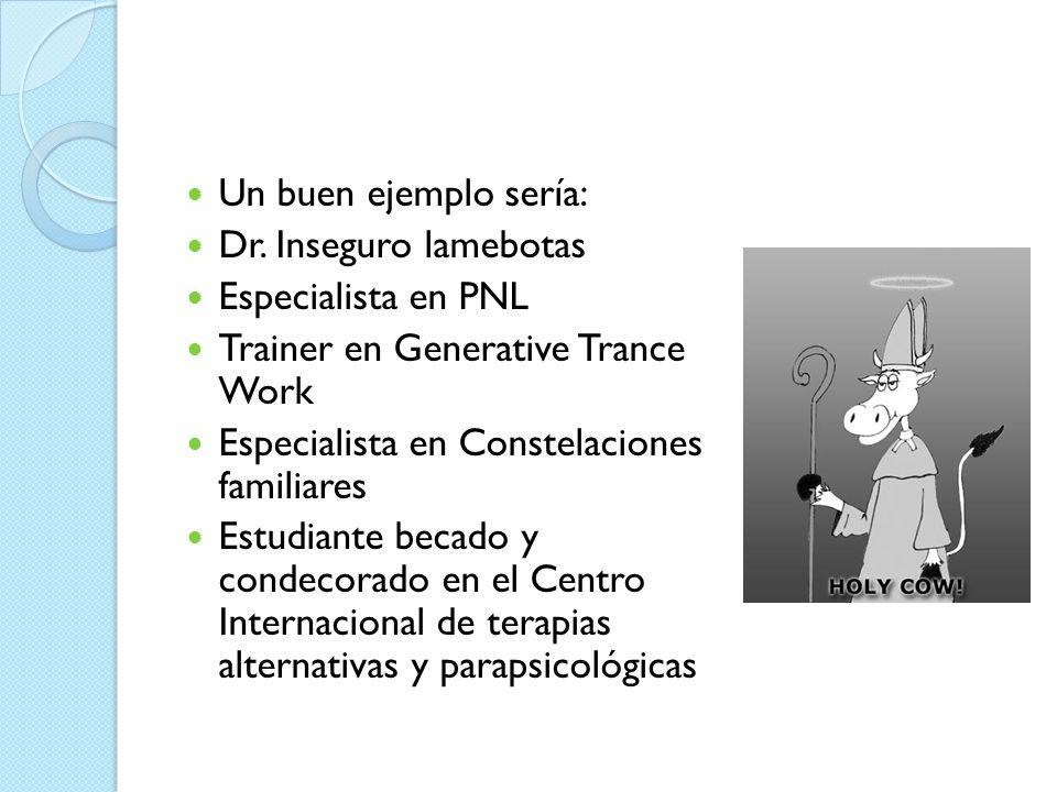 Un buen ejemplo sería: Dr. Inseguro lamebotas Especialista en PNL Trainer en Generative Trance Work Especialista en Constelaciones familiares Estudian