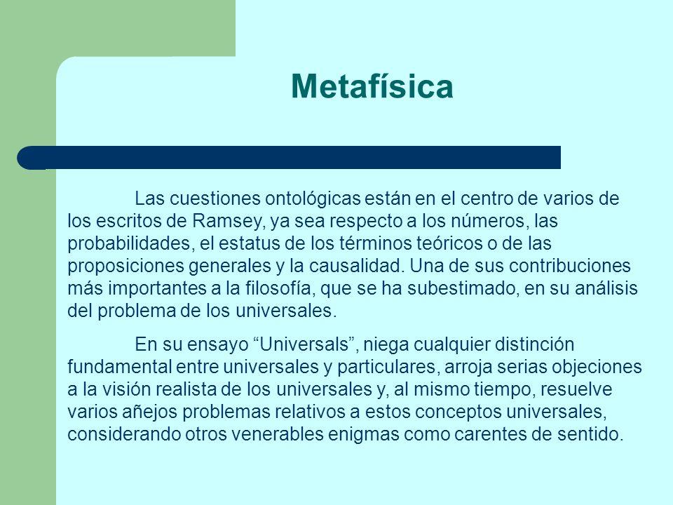 Metafísica Las cuestiones ontológicas están en el centro de varios de los escritos de Ramsey, ya sea respecto a los números, las probabilidades, el es