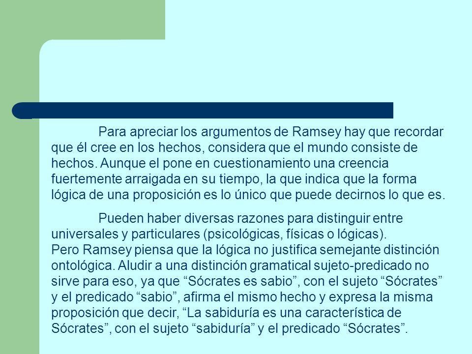 Para apreciar los argumentos de Ramsey hay que recordar que él cree en los hechos, considera que el mundo consiste de hechos. Aunque el pone en cuesti