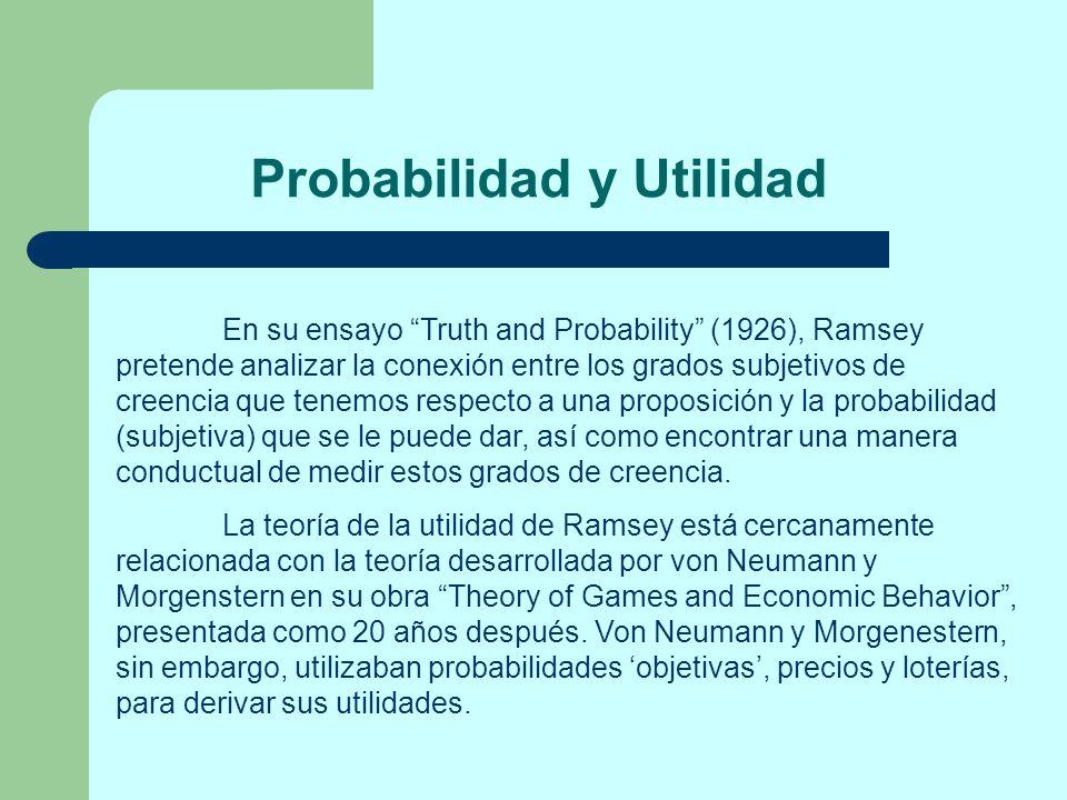 Probabilidad y Utilidad En su ensayo Truth and Probability (1926), Ramsey pretende analizar la conexión entre los grados subjetivos de creencia que te