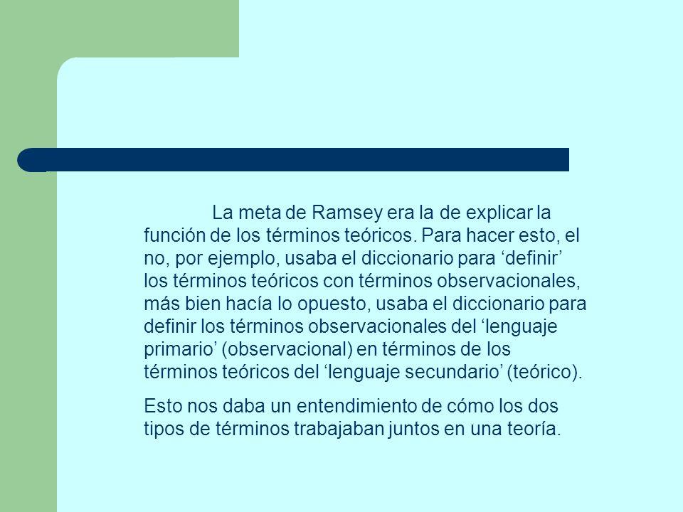 La meta de Ramsey era la de explicar la función de los términos teóricos. Para hacer esto, el no, por ejemplo, usaba el diccionario para definir los t