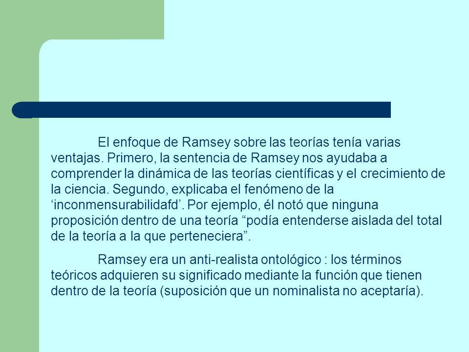 El enfoque de Ramsey sobre las teorías tenía varias ventajas. Primero, la sentencia de Ramsey nos ayudaba a comprender la dinámica de las teorías cien