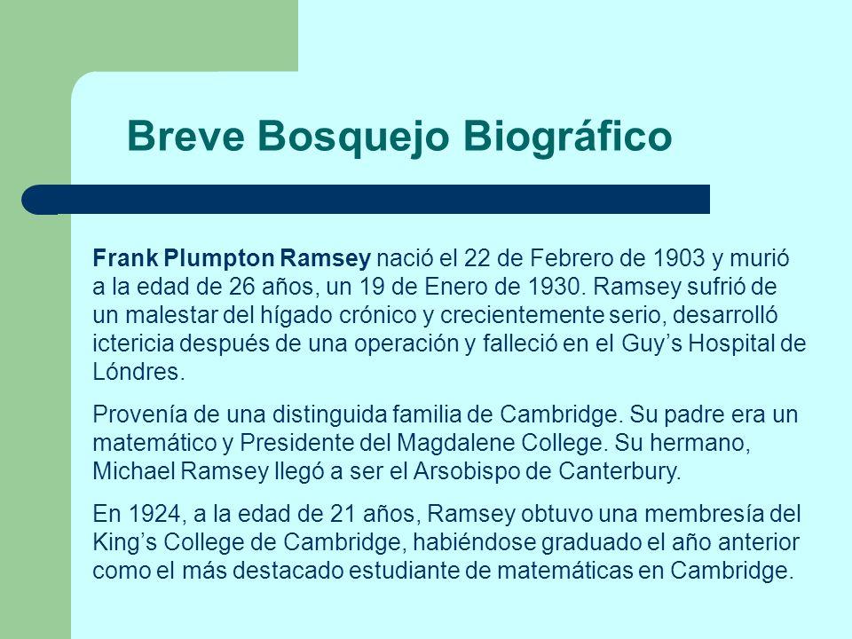 Breve Bosquejo Biográfico Frank Plumpton Ramsey nació el 22 de Febrero de 1903 y murió a la edad de 26 años, un 19 de Enero de 1930. Ramsey sufrió de