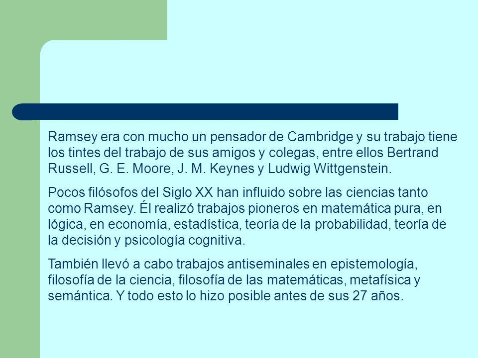 Ramsey era con mucho un pensador de Cambridge y su trabajo tiene los tintes del trabajo de sus amigos y colegas, entre ellos Bertrand Russell, G. E. M
