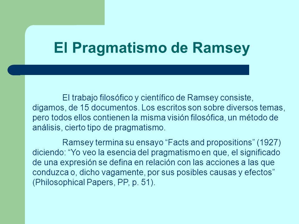 El Pragmatismo de Ramsey El trabajo filosófico y científico de Ramsey consiste, digamos, de 15 documentos. Los escritos son sobre diversos temas, pero