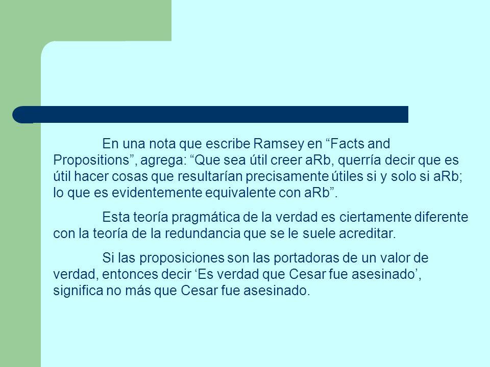 En una nota que escribe Ramsey en Facts and Propositions, agrega: Que sea útil creer aRb, querría decir que es útil hacer cosas que resultarían precis