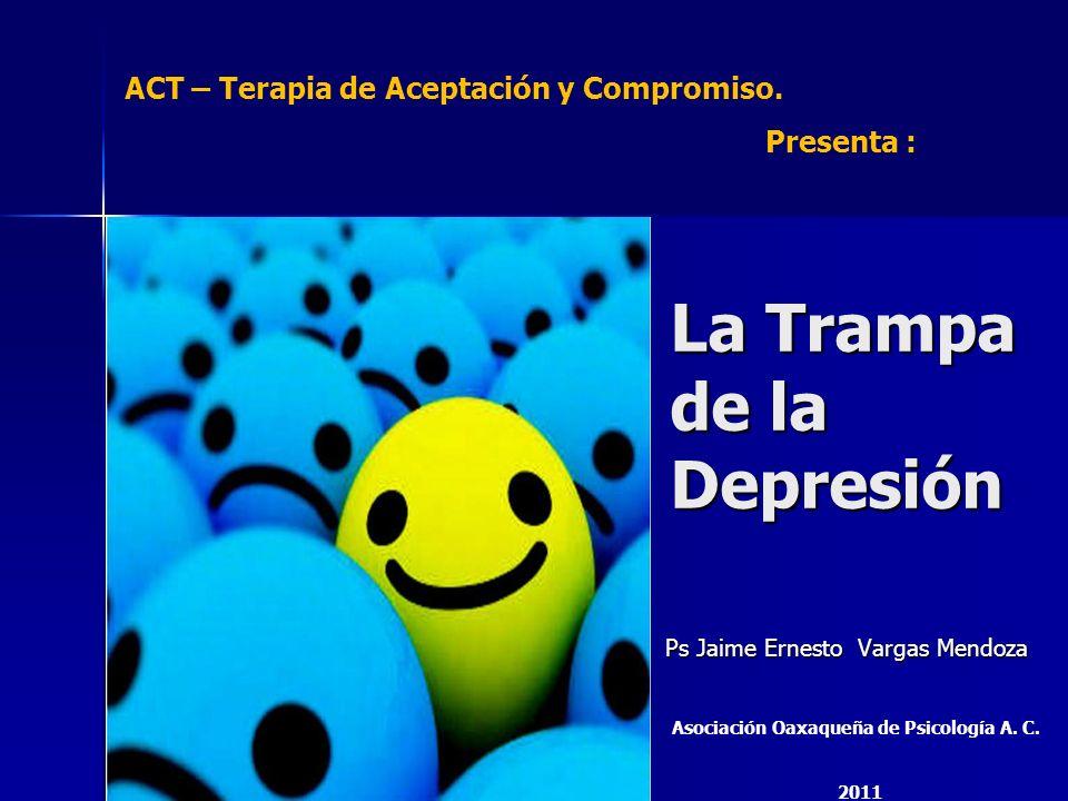 La Trampa de la Depresión Ps Jaime Ernesto Vargas Mendoza ACT – Terapia de Aceptación y Compromiso. Presenta : Asociación Oaxaqueña de Psicología A. C