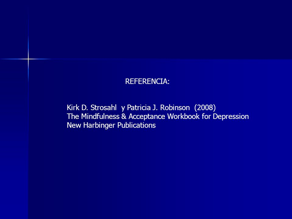 REFERENCIA: Kirk D. Strosahl y Patricia J. Robinson (2008) The Mindfulness & Acceptance Workbook for Depression New Harbinger Publications