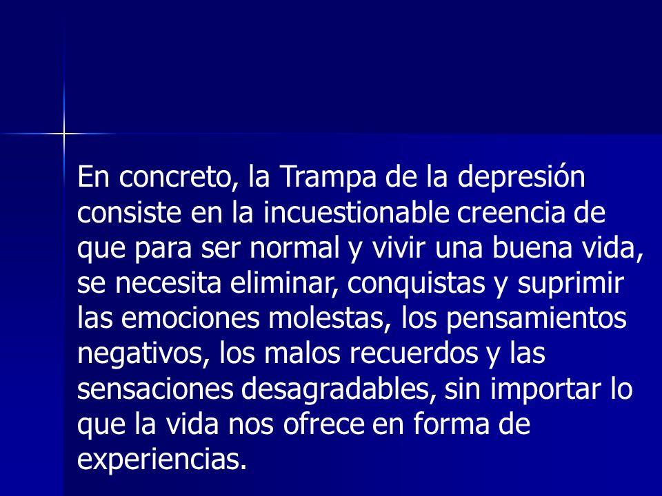En concreto, la Trampa de la depresión consiste en la incuestionable creencia de que para ser normal y vivir una buena vida, se necesita eliminar, con