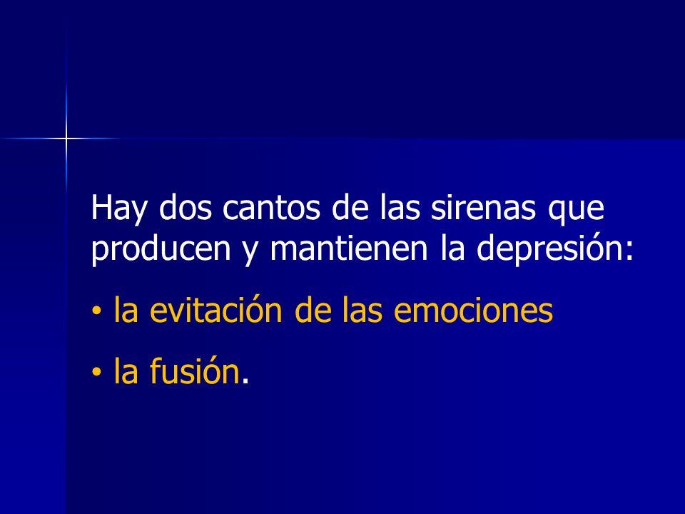 Hay dos cantos de las sirenas que producen y mantienen la depresión: la evitación de las emociones la fusión.