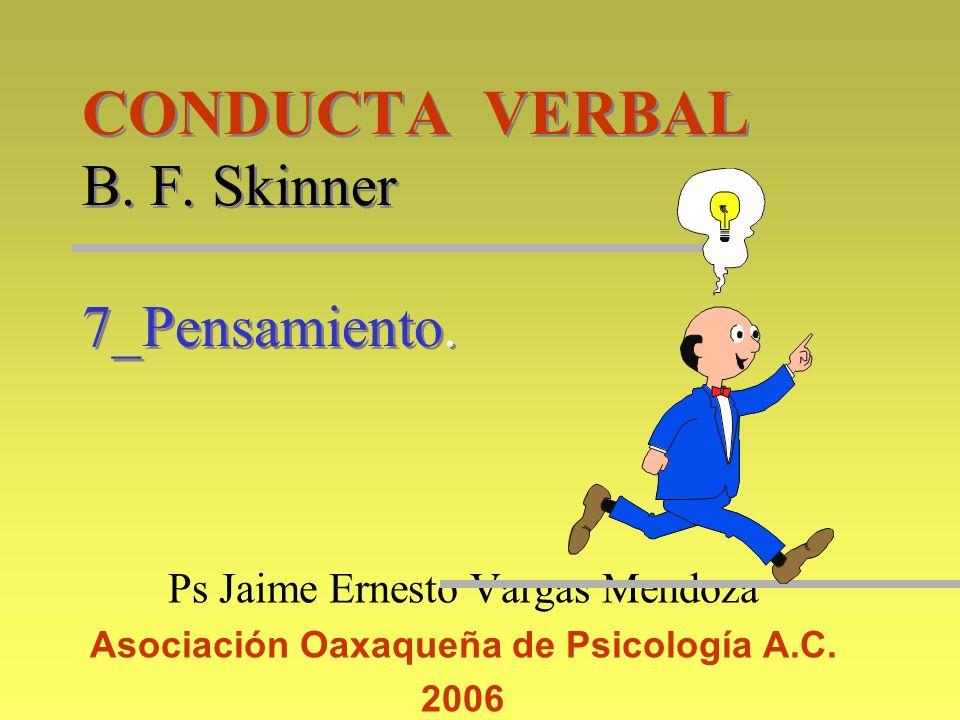 CONDUCTA VERBAL B. F. Skinner 7_Pensamiento. Ps Jaime Ernesto Vargas Mendoza Asociación Oaxaqueña de Psicología A.C. 2006