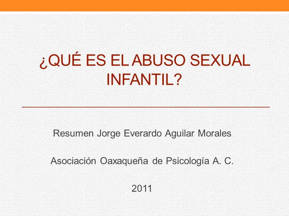 ¿QUÉ ES EL ABUSO SEXUAL INFANTIL? Resumen Jorge Everardo Aguilar Morales Asociación Oaxaqueña de Psicología A. C. 2011