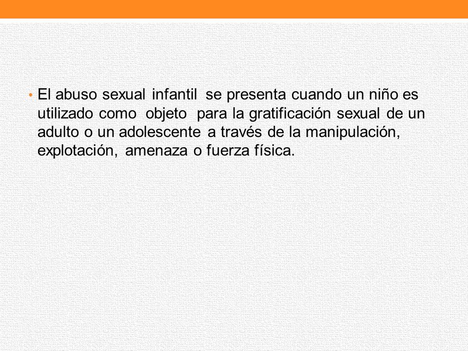 El abuso sexual infantil se presenta cuando un niño es utilizado como objeto para la gratificación sexual de un adulto o un adolescente a través de la