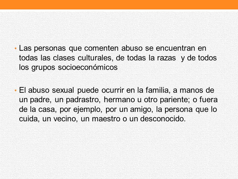Las personas que comenten abuso se encuentran en todas las clases culturales, de todas la razas y de todos los grupos socioeconómicos El abuso sexual