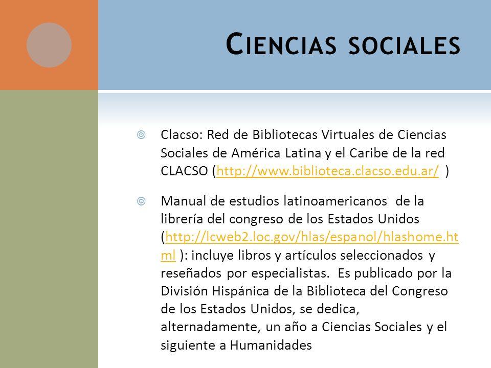 C IENCIAS SOCIALES Clacso: Red de Bibliotecas Virtuales de Ciencias Sociales de América Latina y el Caribe de la red CLACSO (http://www.biblioteca.clacso.edu.ar/ )http://www.biblioteca.clacso.edu.ar/ Manual de estudios latinoamericanos de la librería del congreso de los Estados Unidos (http://lcweb2.loc.gov/hlas/espanol/hlashome.ht ml ): incluye libros y artículos seleccionados y reseñados por especialistas.