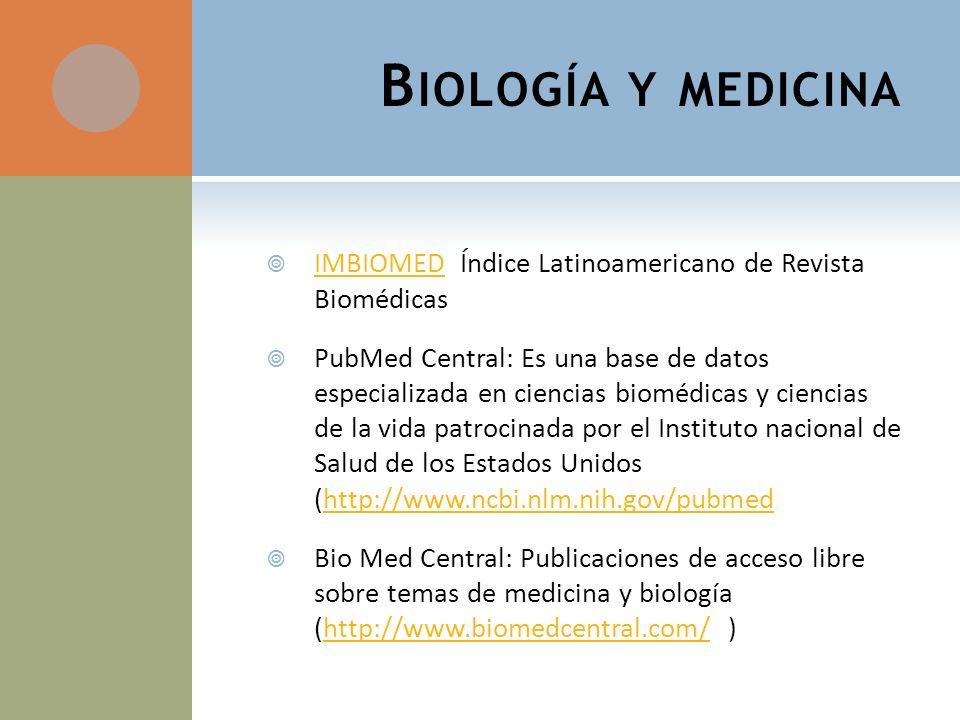 B IOLOGÍA Y MEDICINA IMBIOMED Índice Latinoamericano de Revista Biomédicas IMBIOMED PubMed Central: Es una base de datos especializada en ciencias biomédicas y ciencias de la vida patrocinada por el Instituto nacional de Salud de los Estados Unidos (http://www.ncbi.nlm.nih.gov/pubmedhttp://www.ncbi.nlm.nih.gov/pubmed Bio Med Central: Publicaciones de acceso libre sobre temas de medicina y biología (http://www.biomedcentral.com/ )http://www.biomedcentral.com/