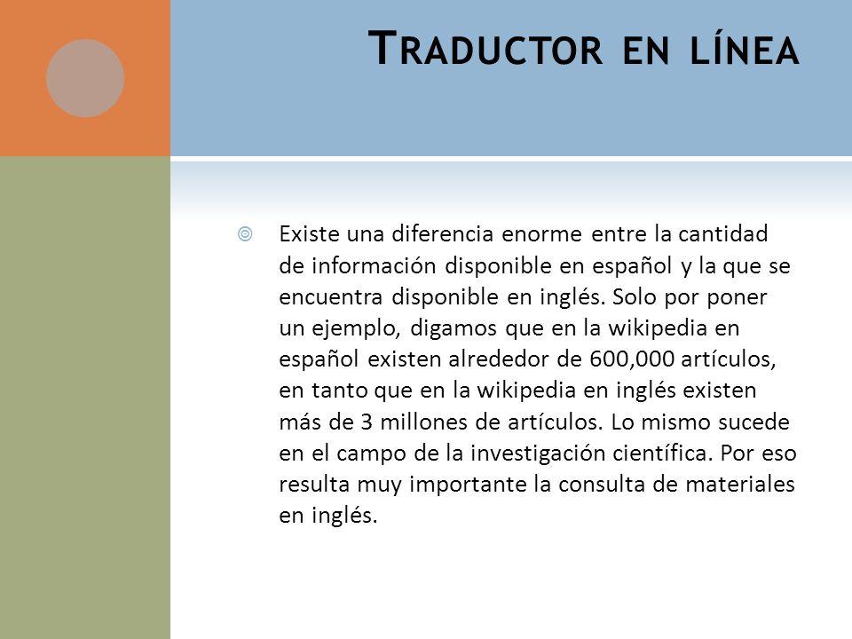 T RADUCTOR EN LÍNEA Existe una diferencia enorme entre la cantidad de información disponible en español y la que se encuentra disponible en inglés.