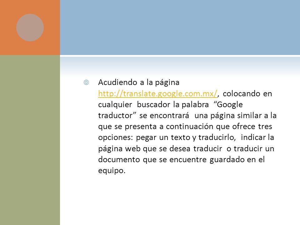 Acudiendo a la página http://translate.google.com.mx/, colocando en cualquier buscador la palabra Google traductor se encontrará una página similar a la que se presenta a continuación que ofrece tres opciones: pegar un texto y traducirlo, indicar la página web que se desea traducir o traducir un documento que se encuentre guardado en el equipo.