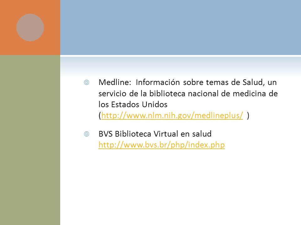 Medline: Información sobre temas de Salud, un servicio de la biblioteca nacional de medicina de los Estados Unidos (http://www.nlm.nih.gov/medlineplus/ )http://www.nlm.nih.gov/medlineplus/ BVS Biblioteca Virtual en salud http://www.bvs.br/php/index.php http://www.bvs.br/php/index.php