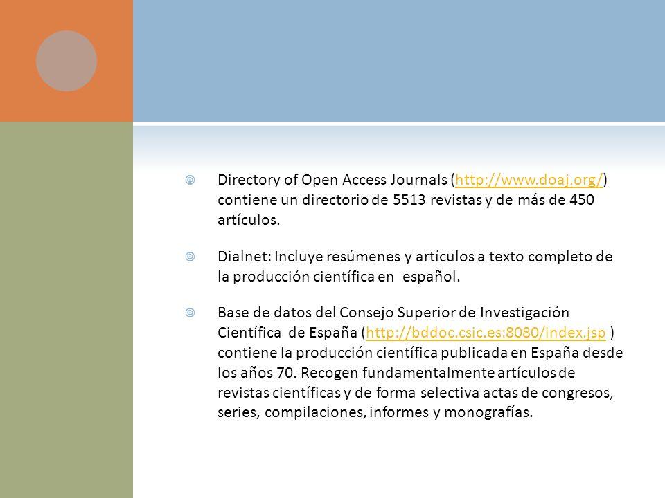 Directory of Open Access Journals (http://www.doaj.org/) contiene un directorio de 5513 revistas y de más de 450 artículos.http://www.doaj.org/ Dialnet: Incluye resúmenes y artículos a texto completo de la producción científica en español.