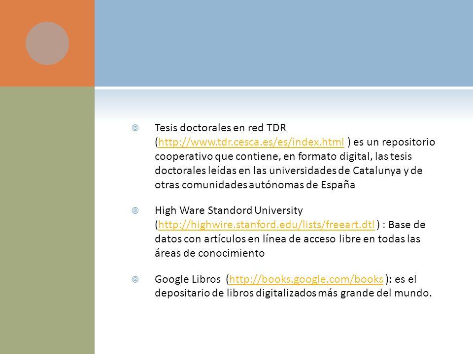 Tesis doctorales en red TDR (http://www.tdr.cesca.es/es/index.html ) es un repositorio cooperativo que contiene, en formato digital, las tesis doctorales leídas en las universidades de Catalunya y de otras comunidades autónomas de Españahttp://www.tdr.cesca.es/es/index.html High Ware Standord University (http://highwire.stanford.edu/lists/freeart.dtl ) : Base de datos con artículos en línea de acceso libre en todas las áreas de conocimientohttp://highwire.stanford.edu/lists/freeart.dtl Google Libros (http://books.google.com/books ): es el depositario de libros digitalizados más grande del mundo.http://books.google.com/books