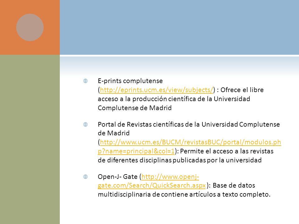 E-prints complutense (http://eprints.ucm.es/view/subjects/) : Ofrece el libre acceso a la producción científica de la Universidad Complutense de Madridhttp://eprints.ucm.es/view/subjects/ Portal de Revistas científicas de la Universidad Complutense de Madrid (http://www.ucm.es/BUCM/revistasBUC/portal/modulos.ph p?name=principal&col=1): Permite el acceso a las revistas de diferentes disciplinas publicadas por la universidadhttp://www.ucm.es/BUCM/revistasBUC/portal/modulos.ph p?name=principal&col=1 Open-J- Gate (http://www.openj- gate.com/Search/QuickSearch.aspx ): Base de datos multidisciplinaria de contiene artículos a texto completo.http://www.openj- gate.com/Search/QuickSearch.aspx