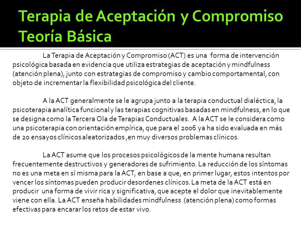 La Terapia de Aceptación y Compromiso (ACT) es una forma de intervención psicológica basada en evidencia que utiliza estrategias de aceptación y mindfulness (atención plena), junto con estrategias de compromiso y cambio comportamental, con objeto de incrementar la flexibilidad psicológica del cliente.