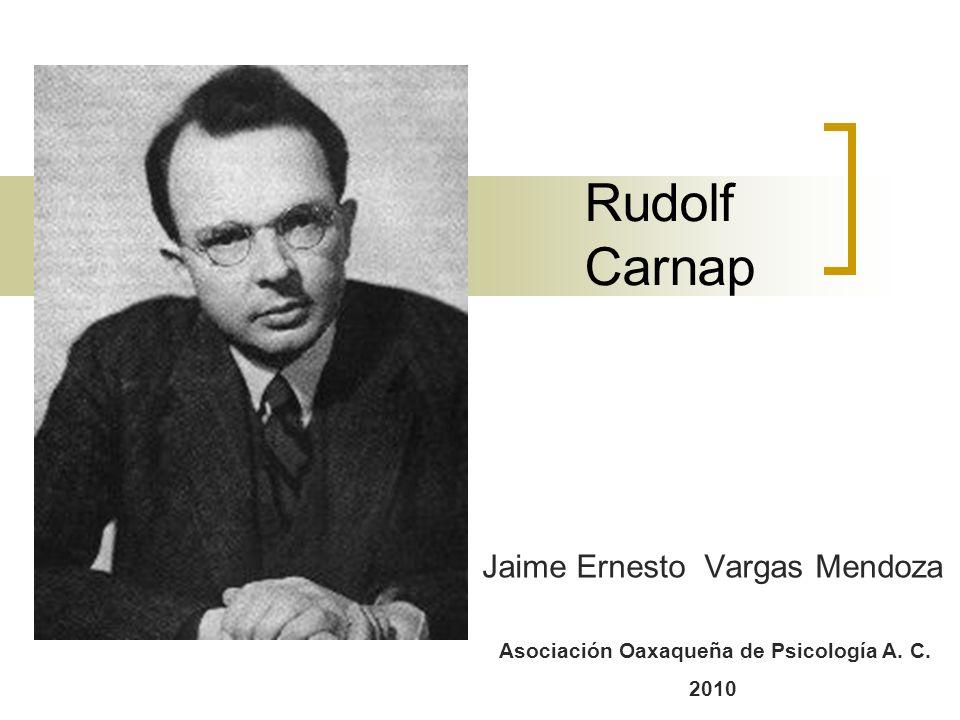 Rudolf Carnap Jaime Ernesto Vargas Mendoza Asociación Oaxaqueña de Psicología A. C. 2010