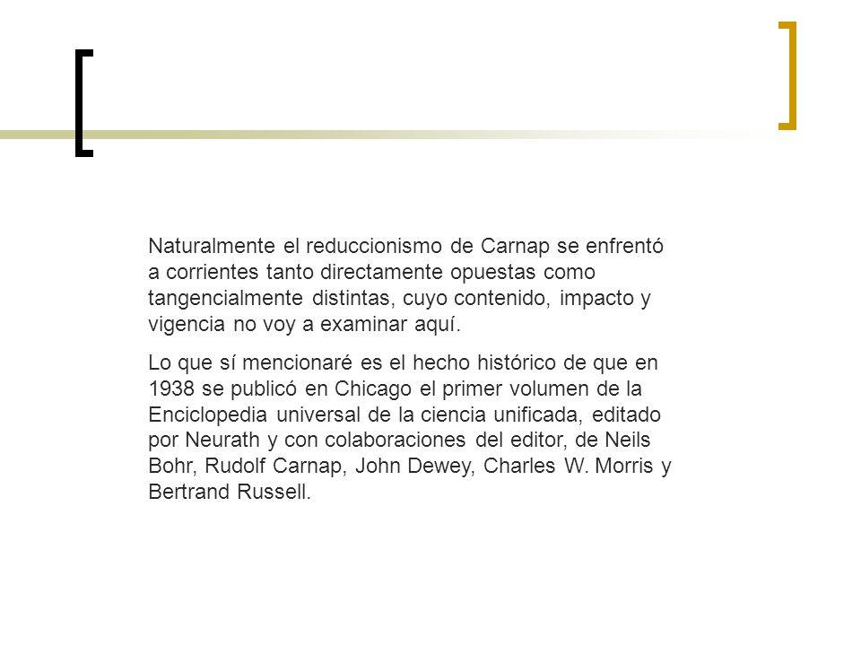 Naturalmente el reduccionismo de Carnap se enfrentó a corrientes tanto directamente opuestas como tangencialmente distintas, cuyo contenido, impacto y