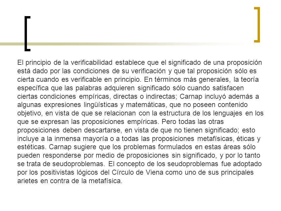 El principio de la verificabilidad establece que el significado de una proposición está dado por las condiciones de su verificación y que tal proposic