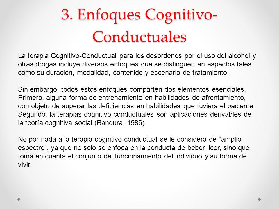 3. Enfoques Cognitivo- Conductuales La terapia Cognitivo-Conductual para los desordenes por el uso del alcohol y otras drogas incluye diversos enfoque