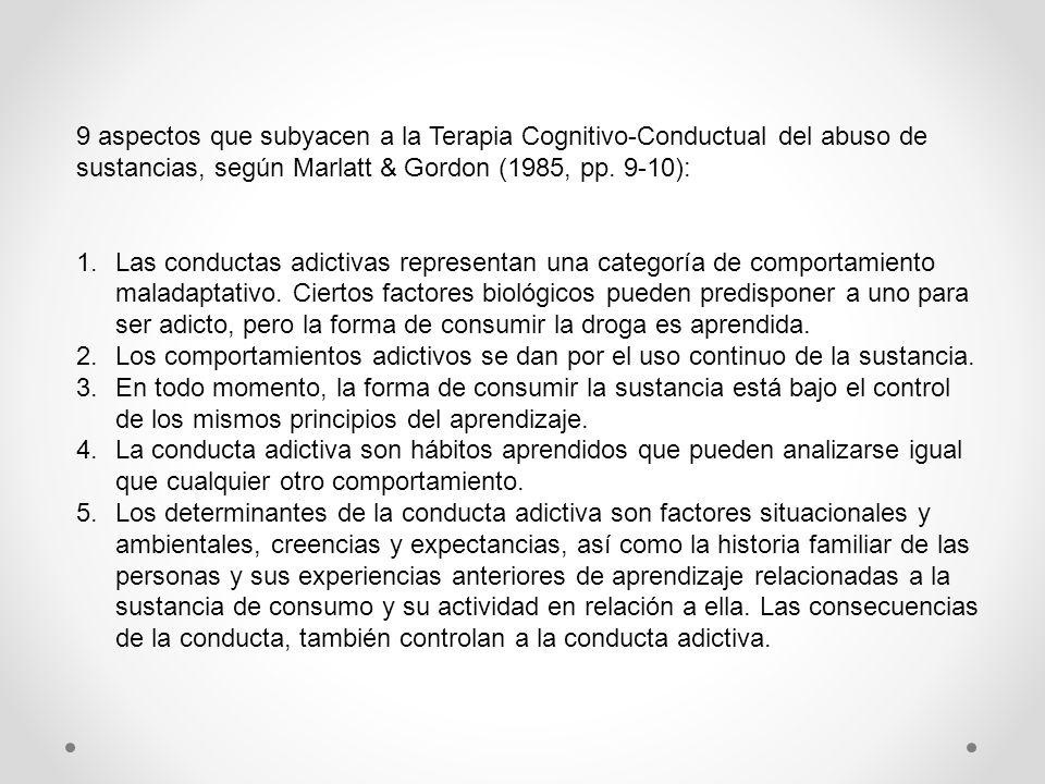 9 aspectos que subyacen a la Terapia Cognitivo-Conductual del abuso de sustancias, según Marlatt & Gordon (1985, pp. 9-10): 1.Las conductas adictivas