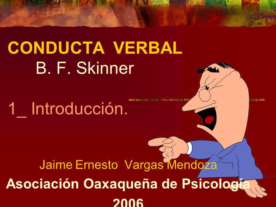 CONDUCTA VERBAL B. F. Skinner 1_ Introducción. Jaime Ernesto Vargas Mendoza Asociación Oaxaqueña de Psicología 2006