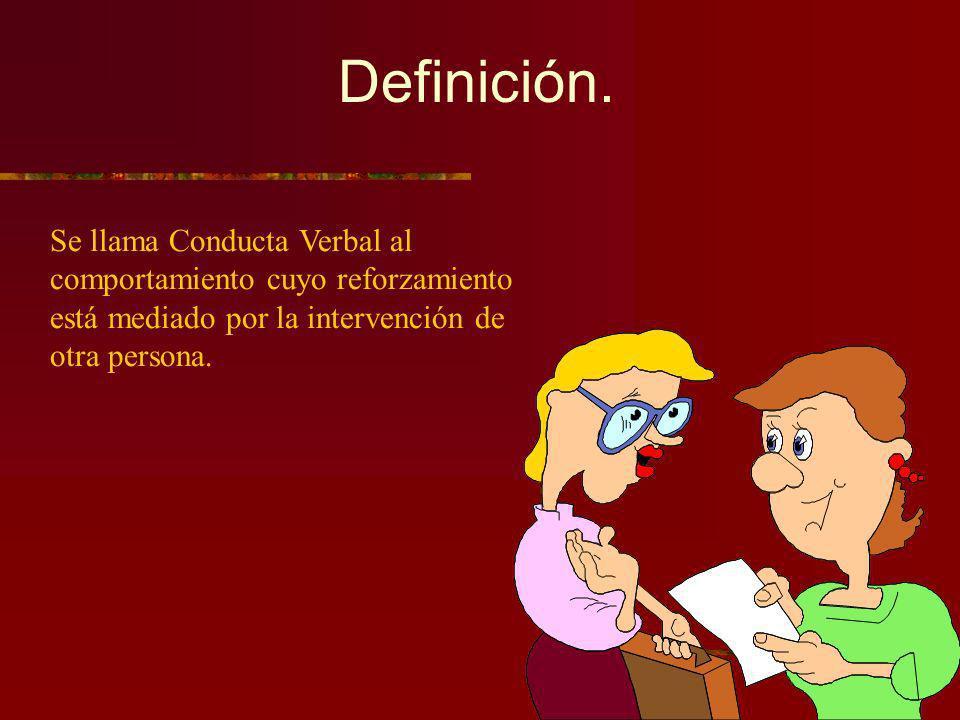Definición. Se llama Conducta Verbal al comportamiento cuyo reforzamiento está mediado por la intervención de otra persona.