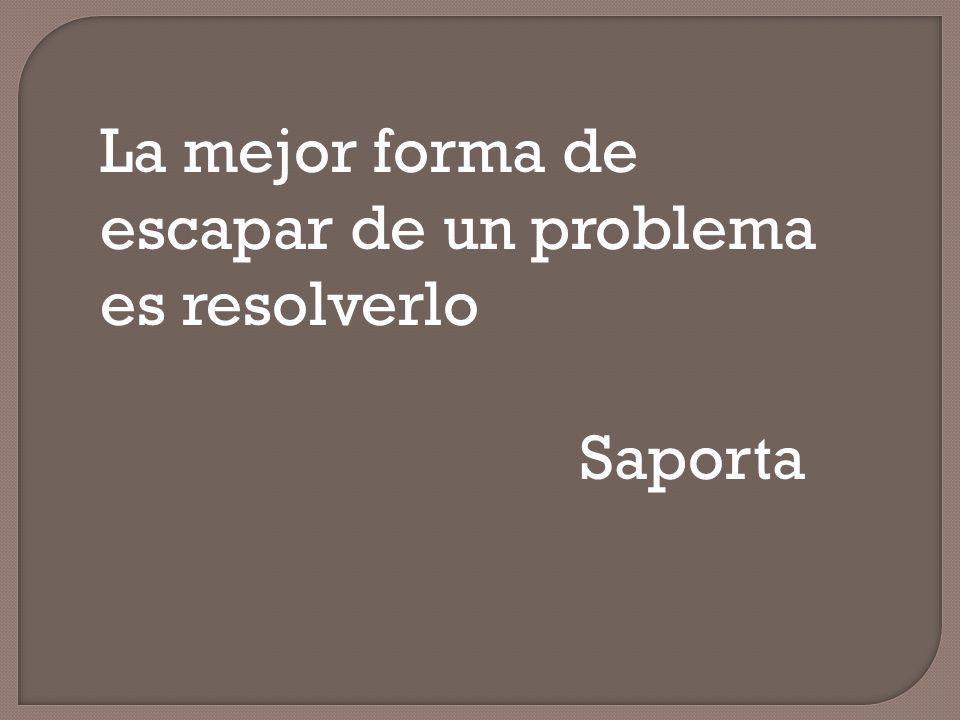 La mejor forma de escapar de un problema es resolverlo Saporta
