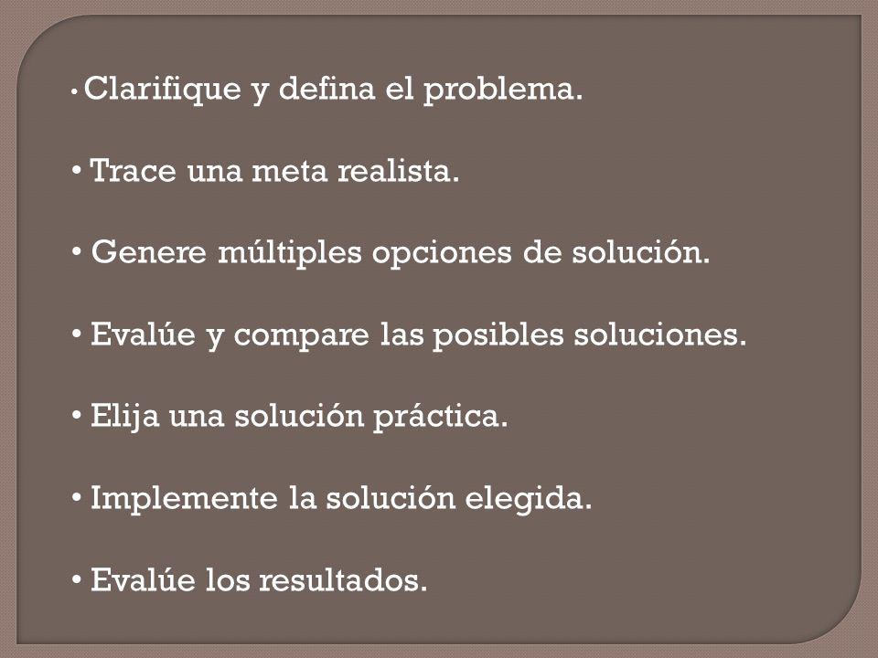 Clarifique y defina el problema. Trace una meta realista. Genere múltiples opciones de solución. Evalúe y compare las posibles soluciones. Elija una s