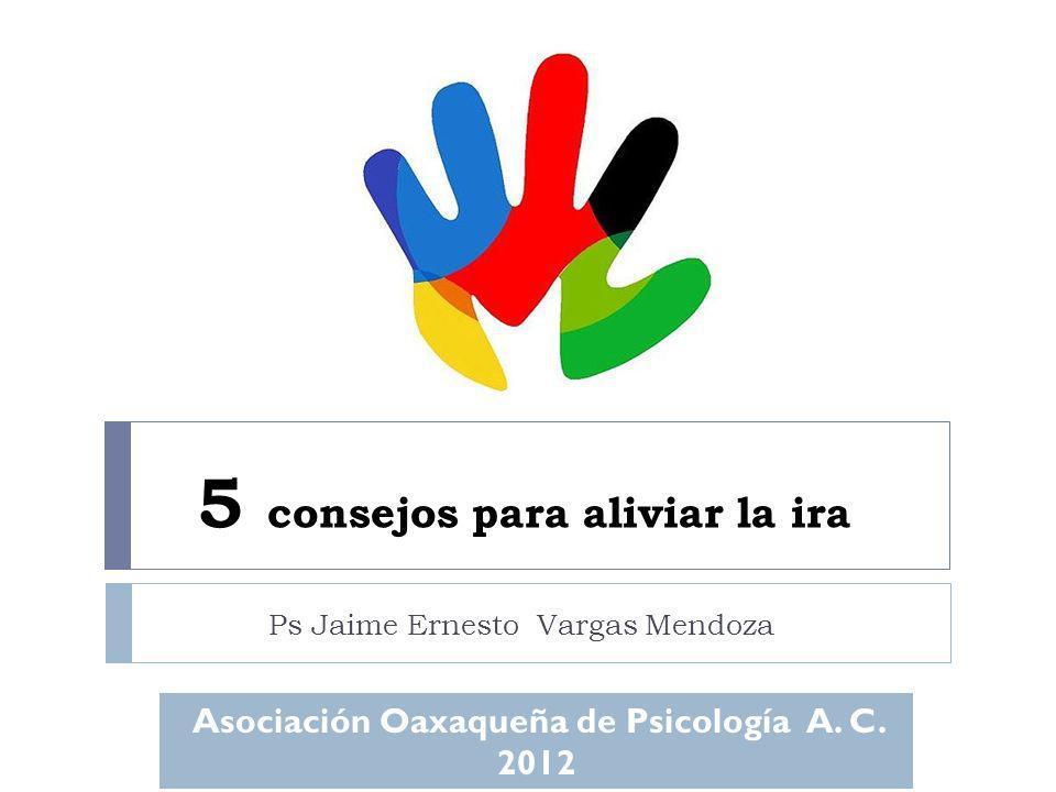 5 consejos para aliviar la ira Ps Jaime Ernesto Vargas Mendoza Asociación Oaxaqueña de Psicología A. C. 2012