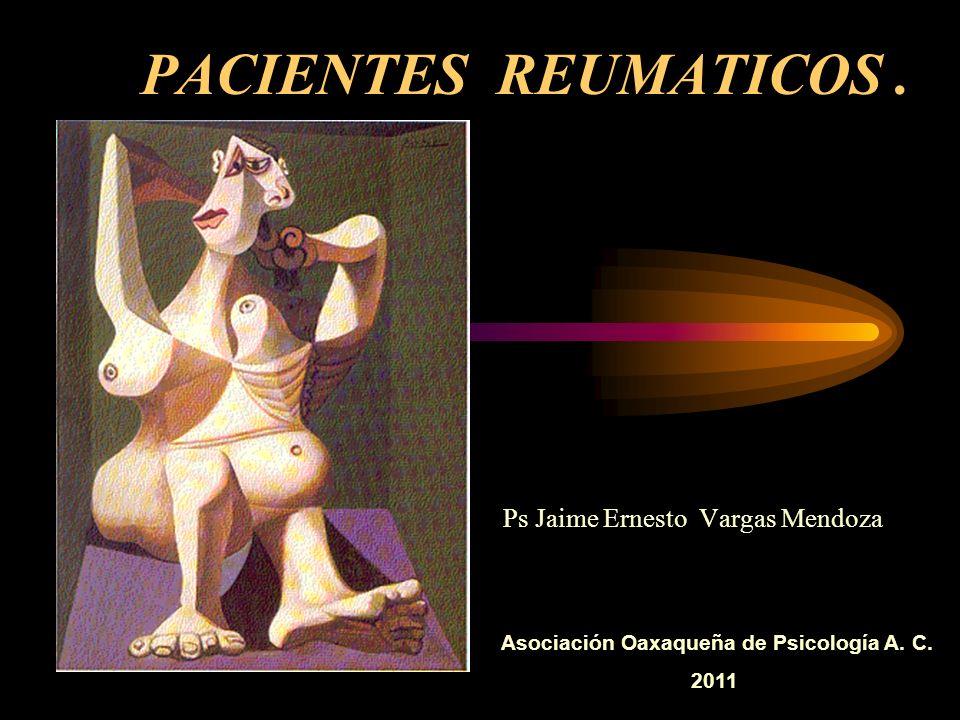 PACIENTES REUMATICOS. Ps Jaime Ernesto Vargas Mendoza Asociación Oaxaqueña de Psicología A. C. 2011