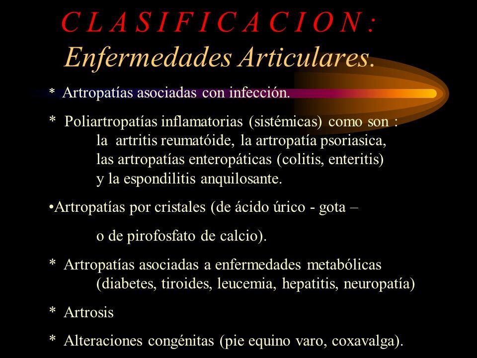C L A S I F I C A C I O N : Enfermedades Articulares. * Artropatías asociadas con infección. * Poliartropatías inflamatorias (sistémicas) como son : l
