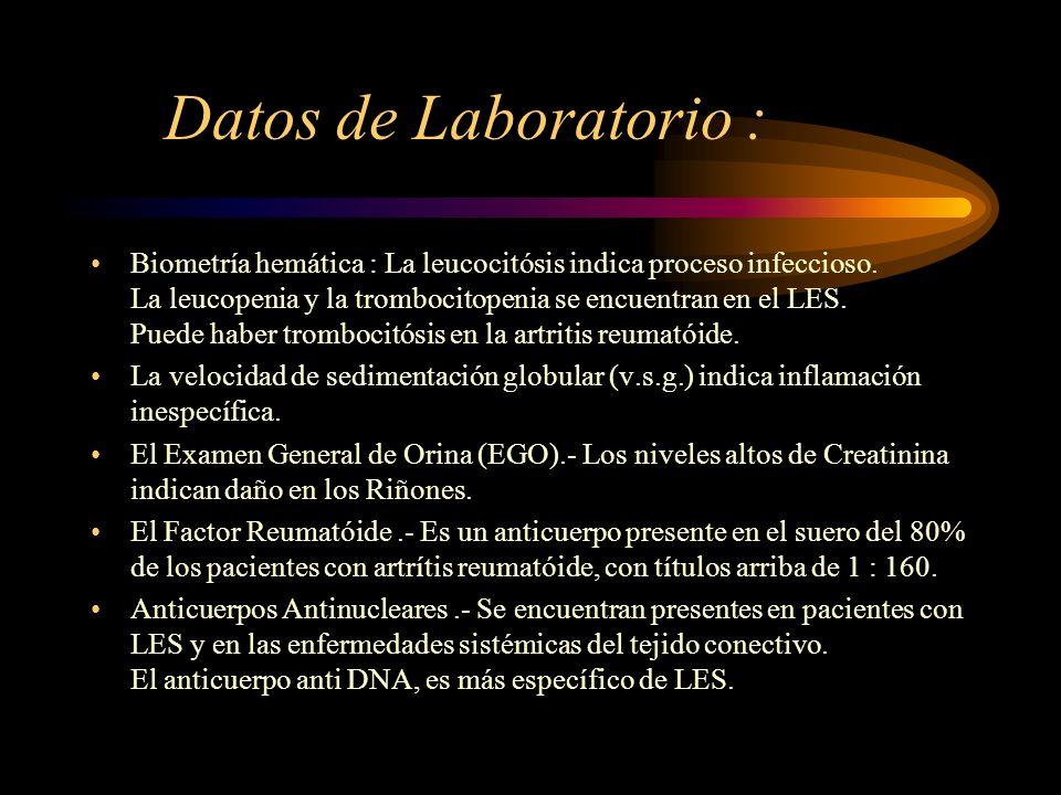 Datos de Laboratorio : Biometría hemática : La leucocitósis indica proceso infeccioso. La leucopenia y la trombocitopenia se encuentran en el LES. Pue