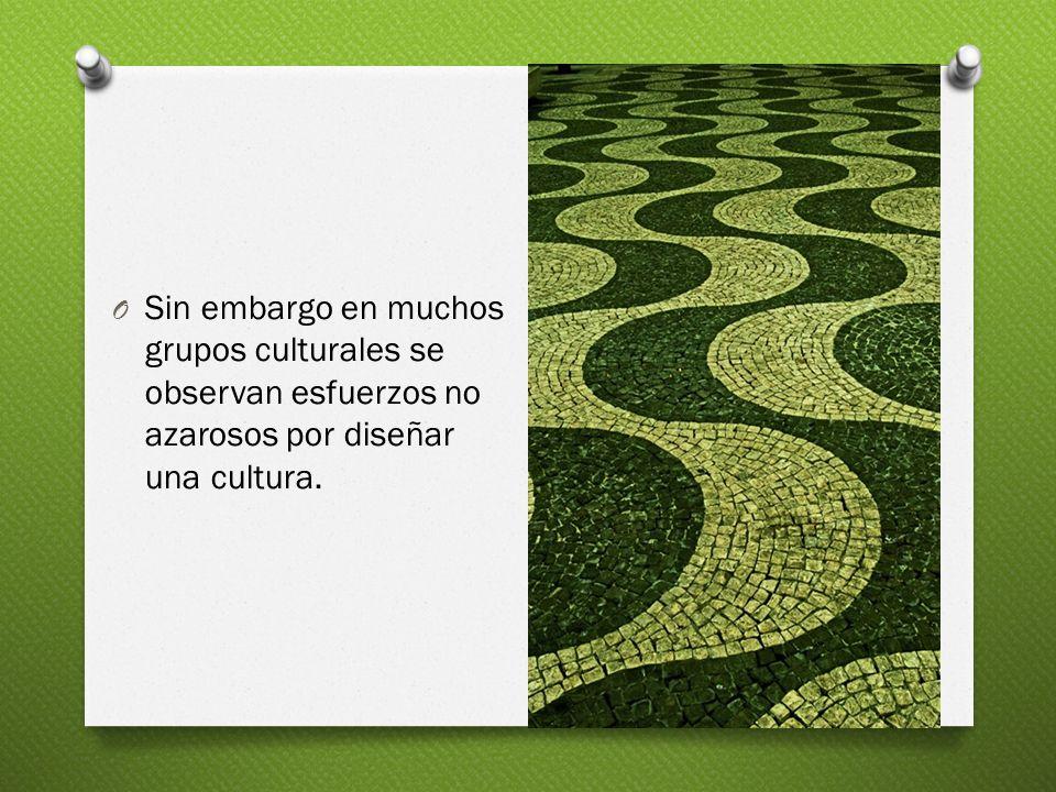 O Sin embargo en muchos grupos culturales se observan esfuerzos no azarosos por diseñar una cultura.