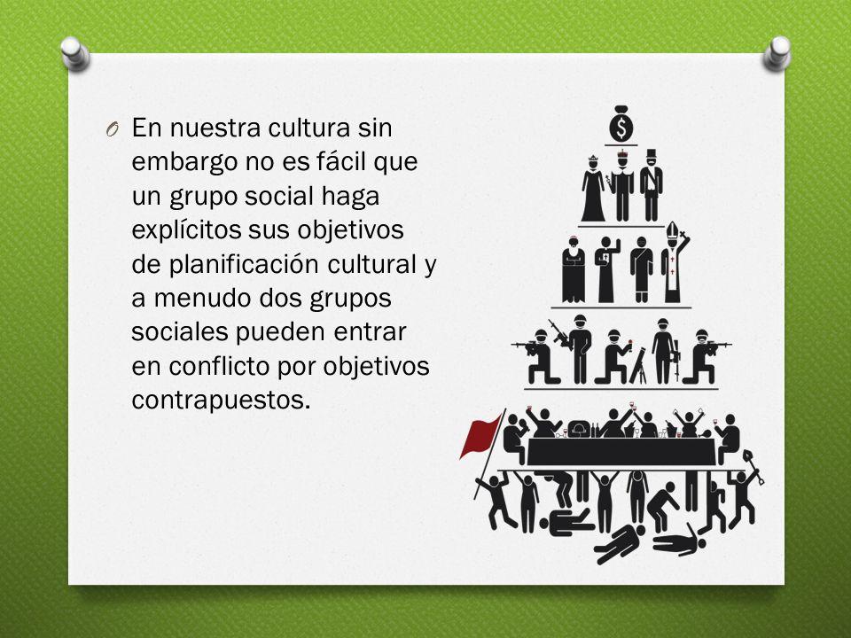 O En nuestra cultura sin embargo no es fácil que un grupo social haga explícitos sus objetivos de planificación cultural y a menudo dos grupos sociale