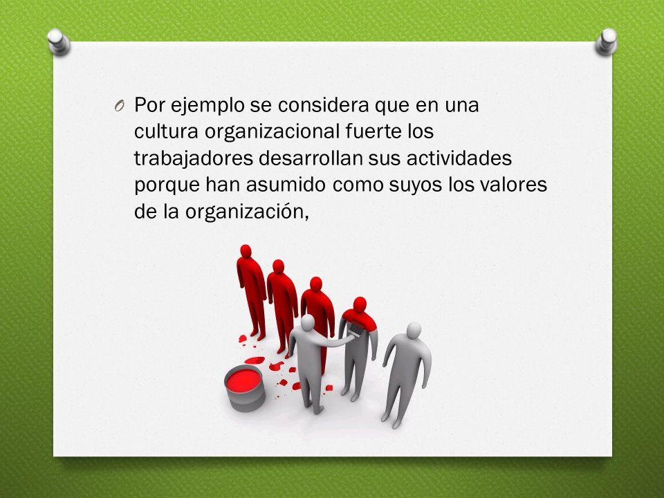 O Por ejemplo se considera que en una cultura organizacional fuerte los trabajadores desarrollan sus actividades porque han asumido como suyos los val