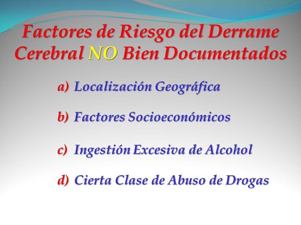 Factores de Riesgo del Derrame Cerebral NO Bien Documentados a)L ocalización Geográfica b)F actores Socioeconómicos c)I ngestión Excesiva de Alcohol d